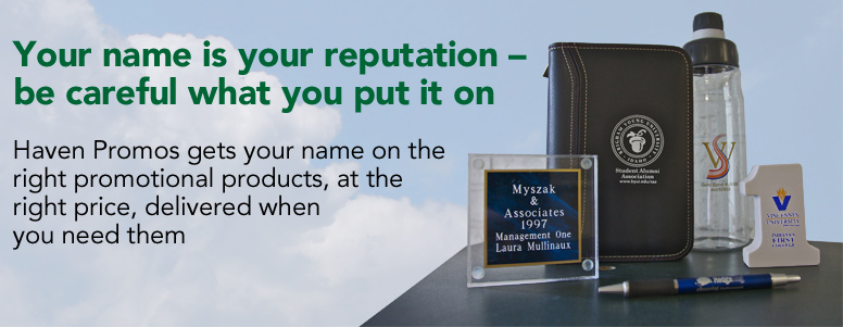 Your name is your reputation - be careful what you put it on. Haven Promos gets your name on the right promotional products, at the right price, delivered when you need them.